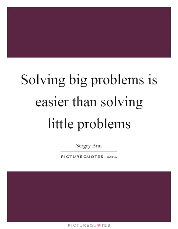 Solving big problems is easier than solving little problems Picture Quote #1