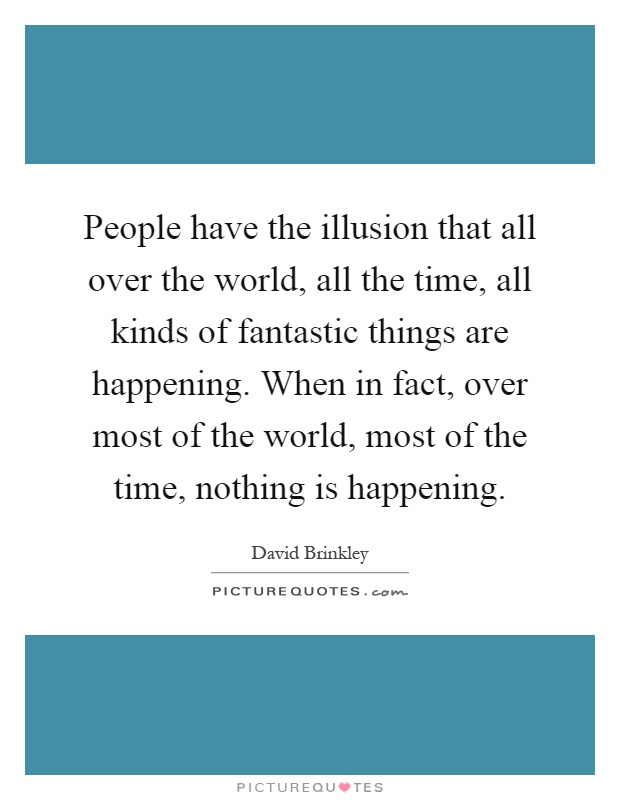 People have the illusion that all over the world, all the time, all kinds of fantastic things are happening. When in fact, over most of the world, most of the time, nothing is happening Picture Quote #1