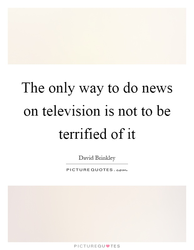 The only way to do news on television is not to be terrified of it Picture Quote #1