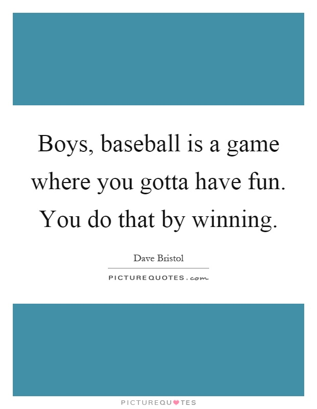 Boys, baseball is a game where you gotta have fun. You do that by winning Picture Quote #1