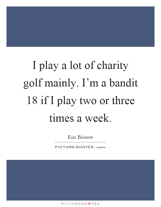 I play a lot of charity golf mainly. I'm a bandit 18 if I play two or three times a week Picture Quote #1