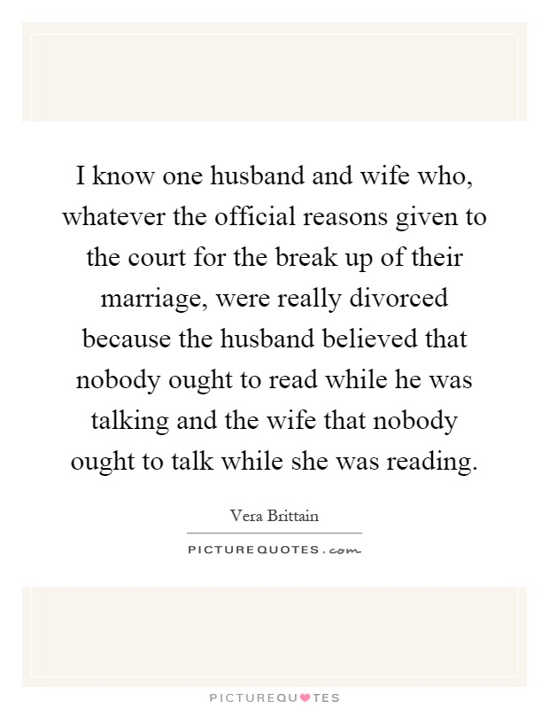 I know one husband and wife who, whatever the official reasons given to the court for the break up of their marriage, were really divorced because the husband believed that nobody ought to read while he was talking and the wife that nobody ought to talk while she was reading Picture Quote #1