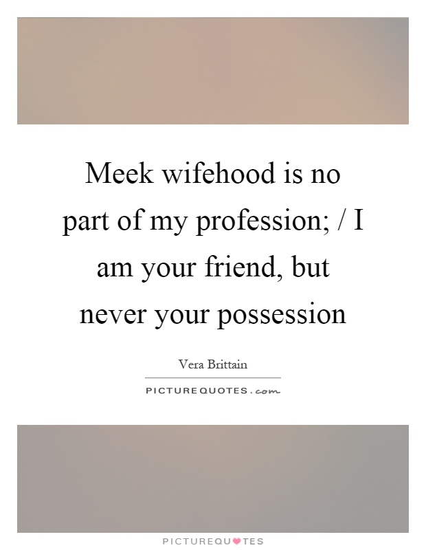 Meek wifehood is no part of my profession; / I am your friend, but never your possession Picture Quote #1