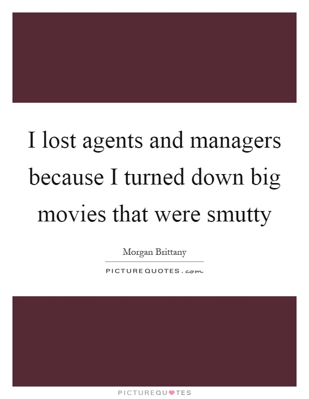 I lost agents and managers because I turned down big movies that were smutty Picture Quote #1