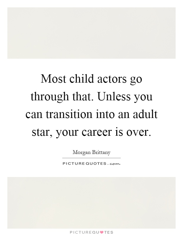 Most child actors go through that. Unless you can transition into an adult star, your career is over Picture Quote #1