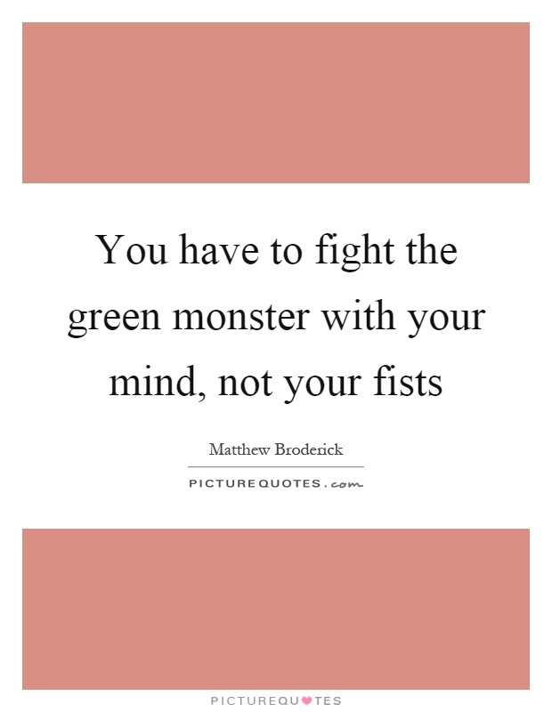 You have to fight the green monster with your mind, not your fists Picture Quote #1