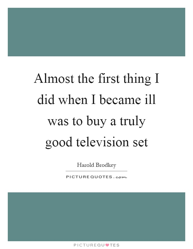 Almost the first thing I did when I became ill was to buy a truly good television set Picture Quote #1