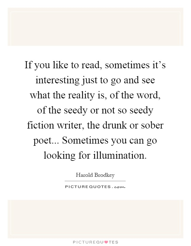 If you like to read, sometimes it's interesting just to go and see what the reality is, of the word, of the seedy or not so seedy fiction writer, the drunk or sober poet... Sometimes you can go looking for illumination Picture Quote #1