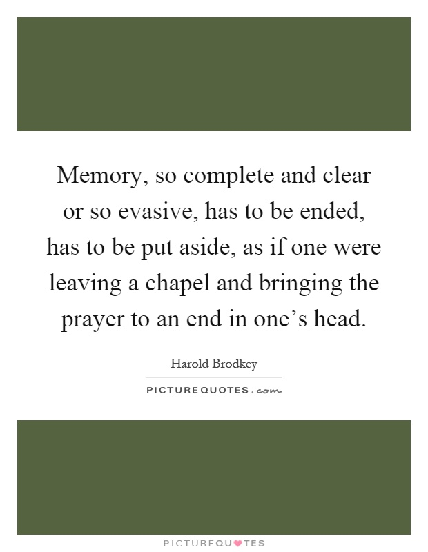 Memory, so complete and clear or so evasive, has to be ended, has to be put aside, as if one were leaving a chapel and bringing the prayer to an end in one's head Picture Quote #1