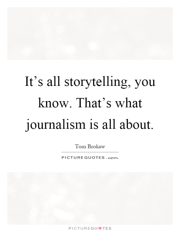 It's all storytelling, you know. That's what journalism is all about Picture Quote #1