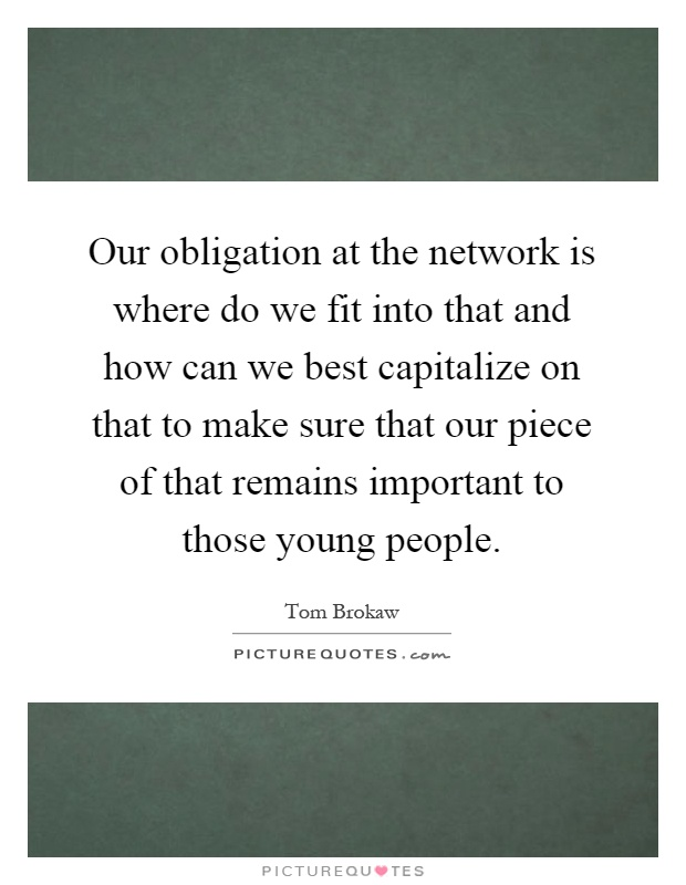 Our obligation at the network is where do we fit into that and how can we best capitalize on that to make sure that our piece of that remains important to those young people Picture Quote #1