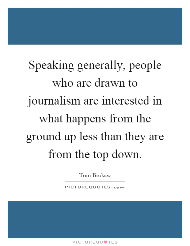 Speaking generally, people who are drawn to journalism are interested in what happens from the ground up less than they are from the top down Picture Quote #1