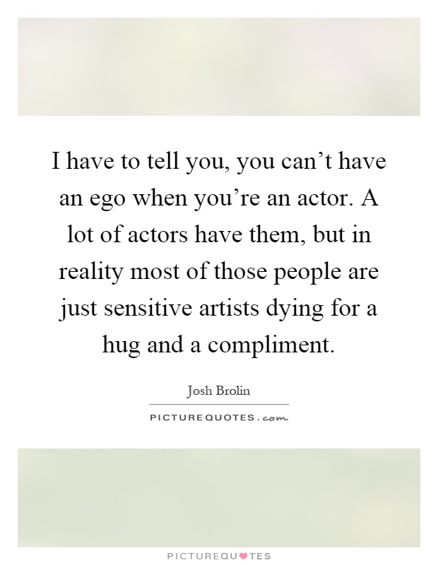 I have to tell you, you can't have an ego when you're an actor. A lot of actors have them, but in reality most of those people are just sensitive artists dying for a hug and a compliment Picture Quote #1