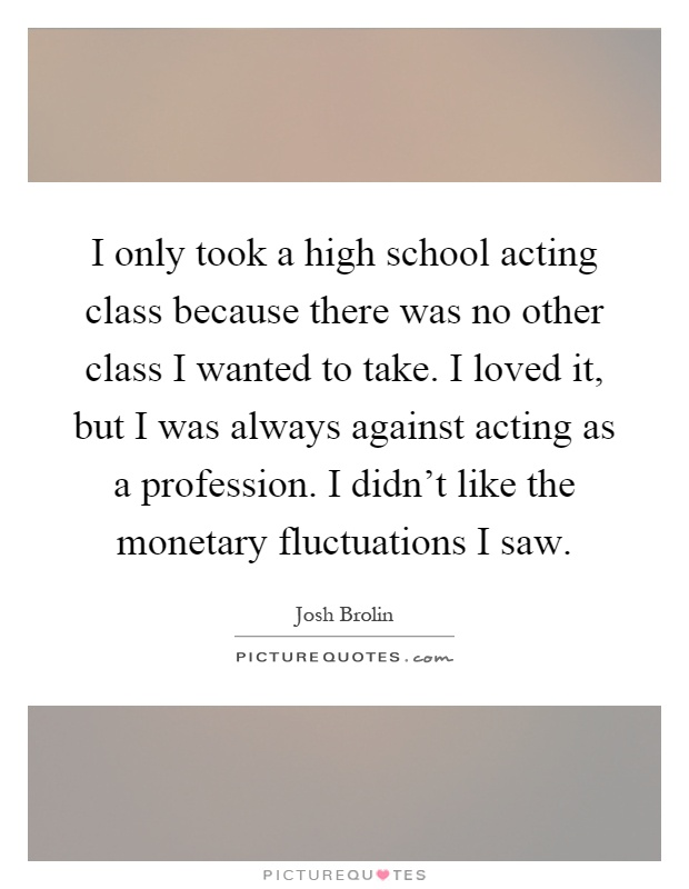 I only took a high school acting class because there was no other class I wanted to take. I loved it, but I was always against acting as a profession. I didn't like the monetary fluctuations I saw Picture Quote #1