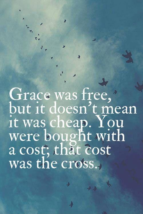 Grace was free, but it doesn't mean it was cheap. You were bought with a cost; that cost was the cross Picture Quote #1