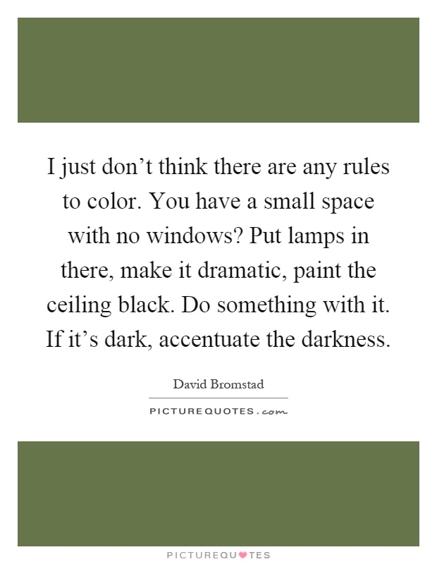I just don't think there are any rules to color. You have a small space with no windows? Put lamps in there, make it dramatic, paint the ceiling black. Do something with it. If it's dark, accentuate the darkness Picture Quote #1