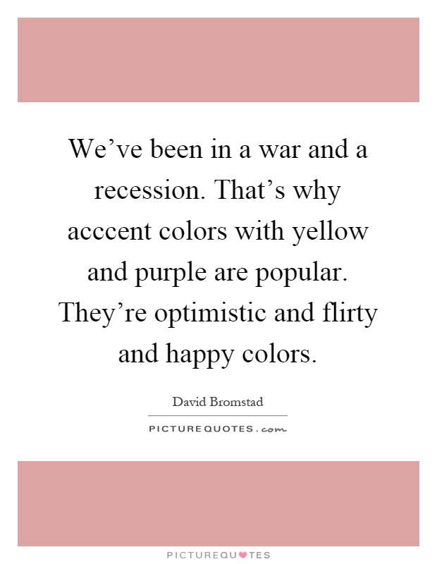 We've been in a war and a recession. That's why acccent colors with yellow and purple are popular. They're optimistic and flirty and happy colors Picture Quote #1