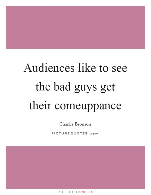 Audiences like to see the bad guys get their comeuppance Picture Quote #1