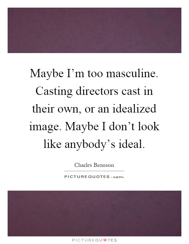 Maybe I'm too masculine. Casting directors cast in their own, or an idealized image. Maybe I don't look like anybody's ideal Picture Quote #1