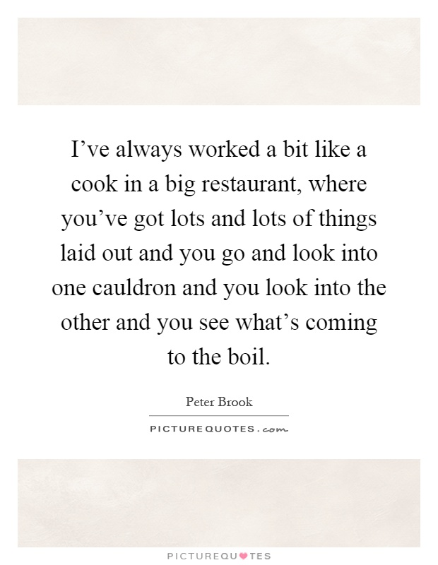 I've always worked a bit like a cook in a big restaurant, where you've got lots and lots of things laid out and you go and look into one cauldron and you look into the other and you see what's coming to the boil Picture Quote #1