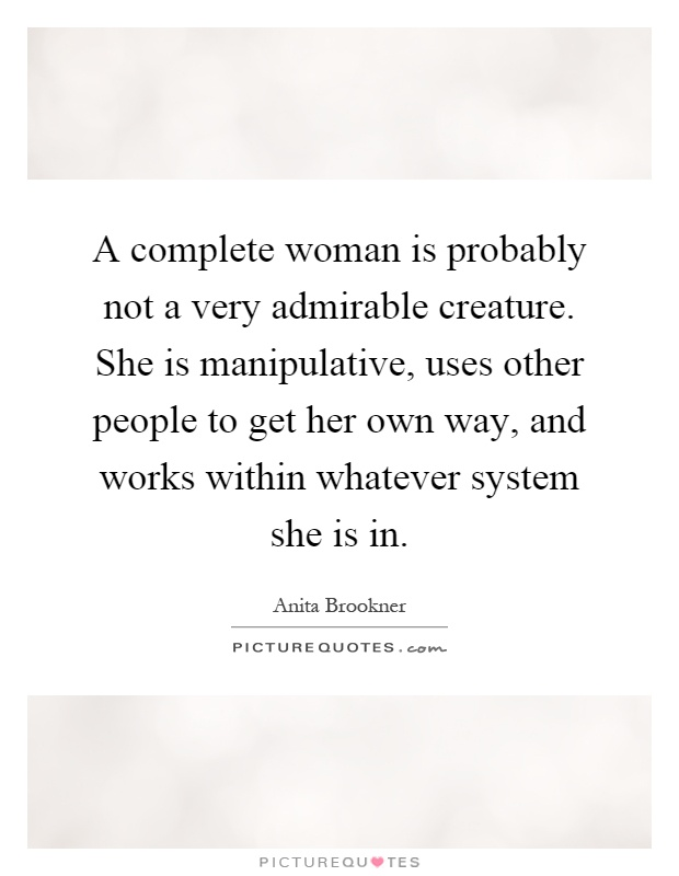 A complete woman is probably not a very admirable creature. She is manipulative, uses other people to get her own way, and works within whatever system she is in Picture Quote #1
