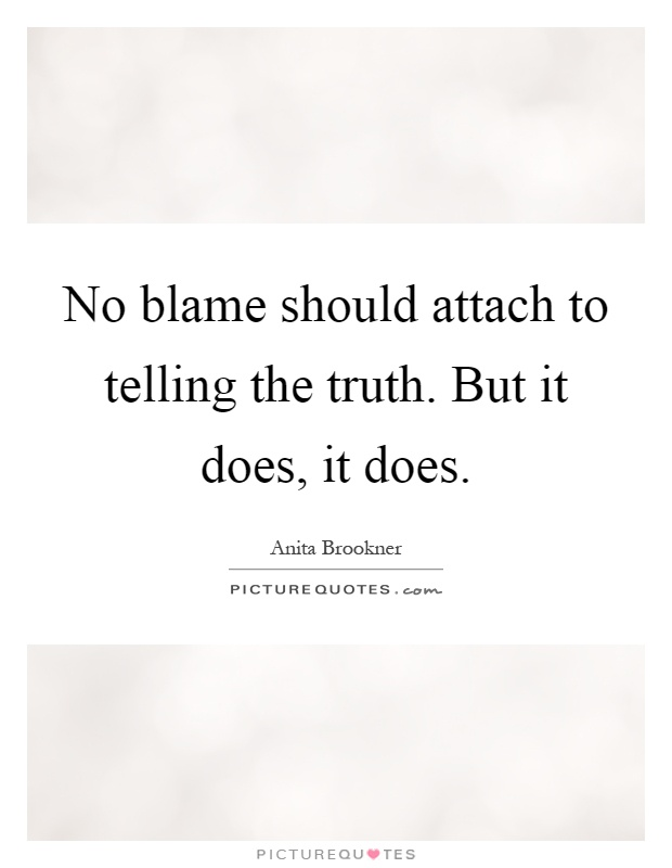 No blame should attach to telling the truth. But it does, it does Picture Quote #1