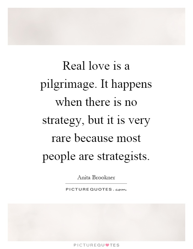 Real love is a pilgrimage. It happens when there is no strategy, but it is very rare because most people are strategists Picture Quote #1
