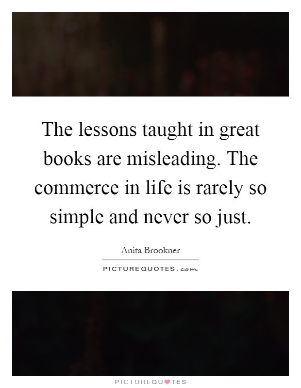 The lessons taught in great books are misleading. The commerce in life is rarely so simple and never so just Picture Quote #1