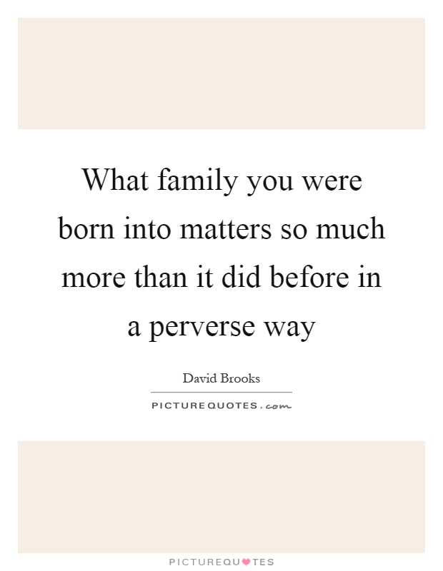 What family you were born into matters so much more than it did before in a perverse way Picture Quote #1