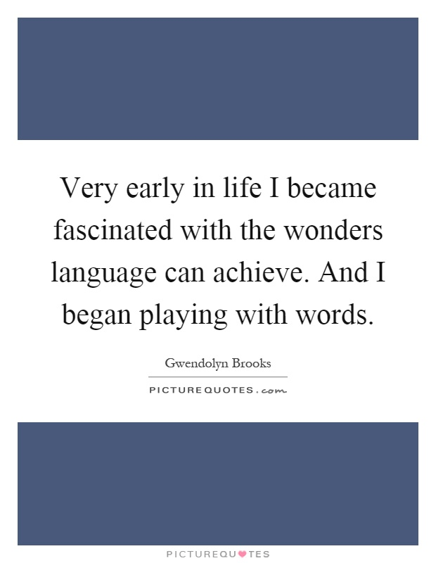 Very early in life I became fascinated with the wonders language can achieve. And I began playing with words Picture Quote #1