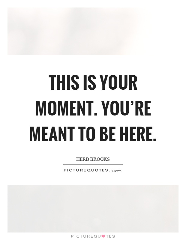 This is your moment. You're meant to be here Picture Quote #1