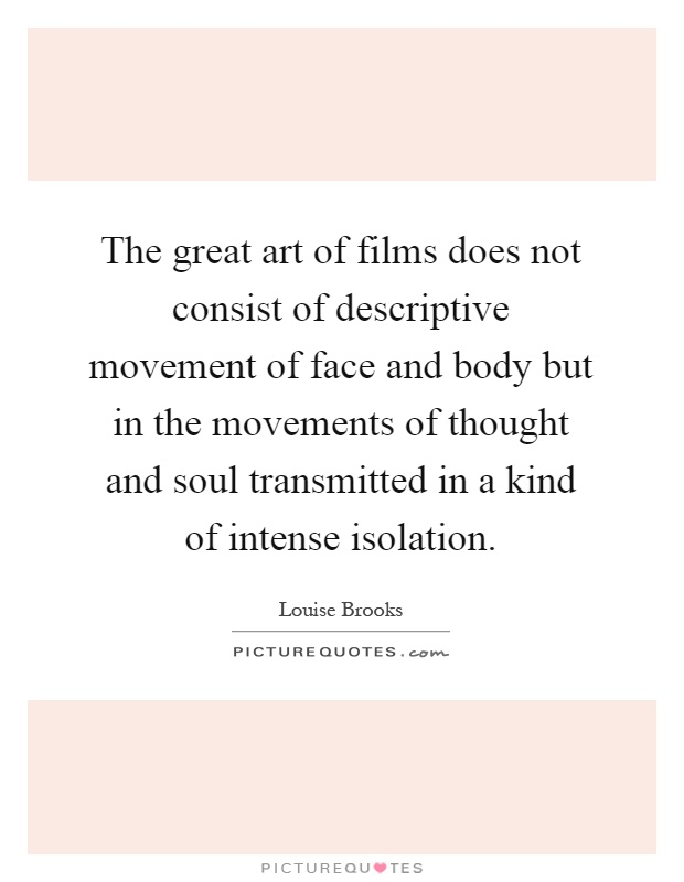 The great art of films does not consist of descriptive movement of face and body but in the movements of thought and soul transmitted in a kind of intense isolation Picture Quote #1