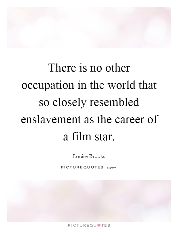 There is no other occupation in the world that so closely resembled enslavement as the career of a film star Picture Quote #1
