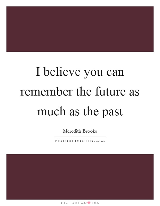 I believe you can remember the future as much as the past Picture Quote #1