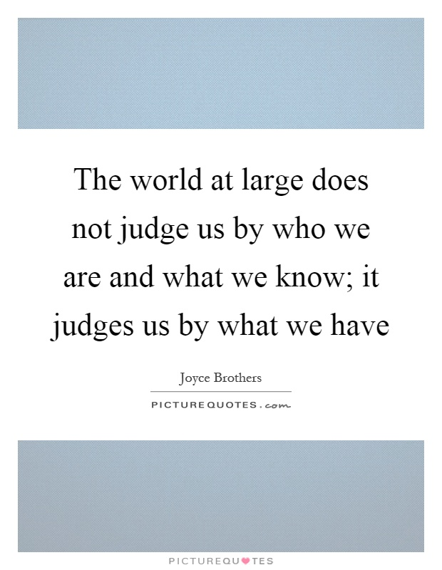 The world at large does not judge us by who we are and what we know; it judges us by what we have Picture Quote #1