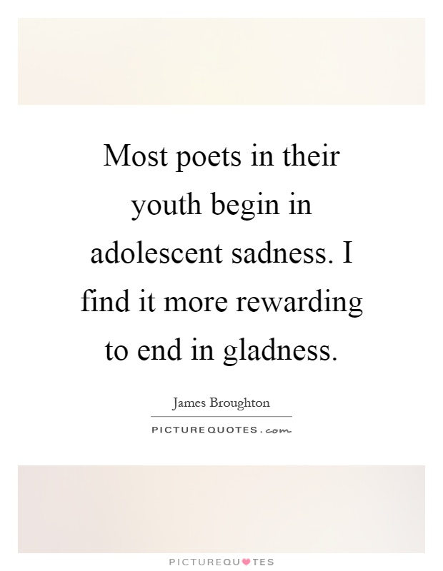 Most poets in their youth begin in adolescent sadness. I find it more rewarding to end in gladness Picture Quote #1
