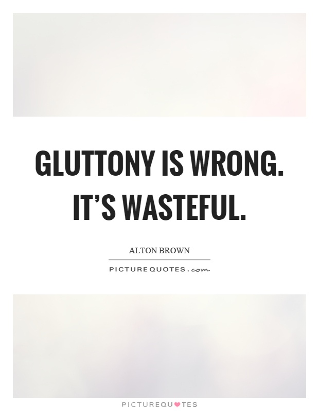 Gluttony is wrong. It's wasteful Picture Quote #1