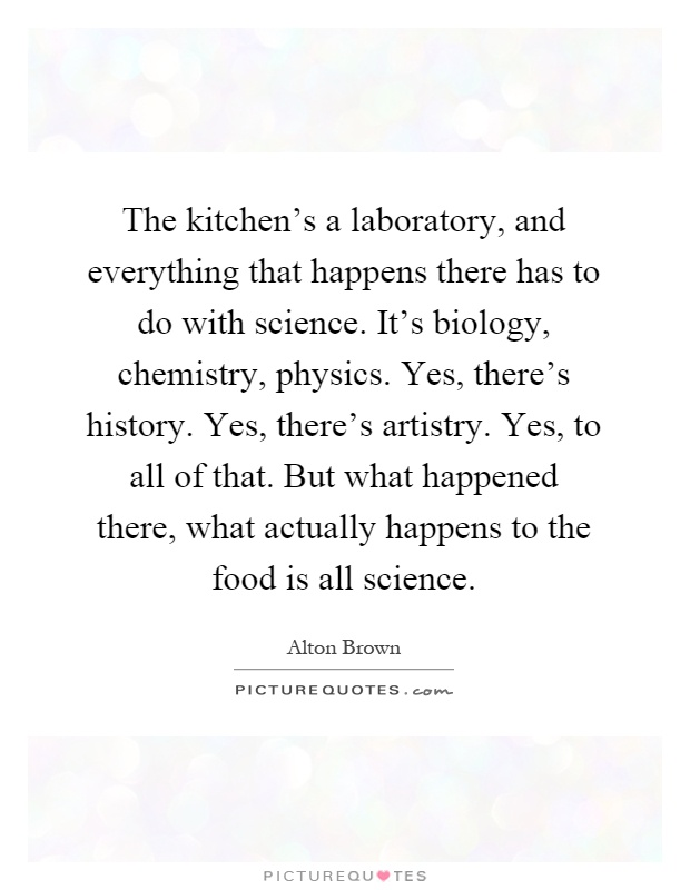 The kitchen's a laboratory, and everything that happens there has to do with science. It's biology, chemistry, physics. Yes, there's history. Yes, there's artistry. Yes, to all of that. But what happened there, what actually happens to the food is all science Picture Quote #1