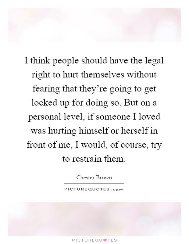 I think people should have the legal right to hurt themselves without fearing that they're going to get locked up for doing so. But on a personal level, if someone I loved was hurting himself or herself in front of me, I would, of course, try to restrain them Picture Quote #1