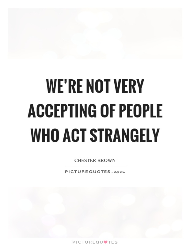 We're not very accepting of people who act strangely Picture Quote #1