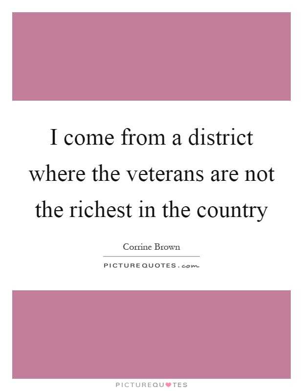 I come from a district where the veterans are not the richest in the country Picture Quote #1
