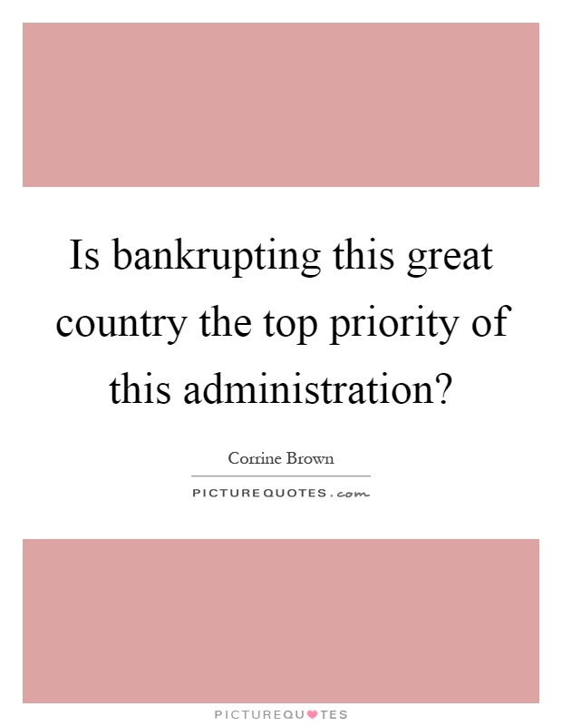 Is bankrupting this great country the top priority of this administration? Picture Quote #1