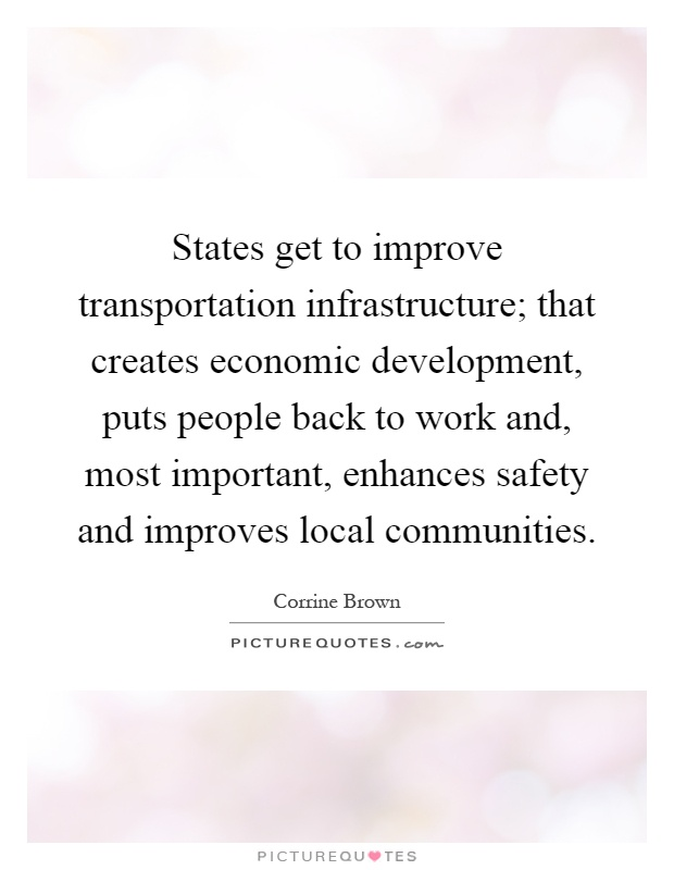 States get to improve transportation infrastructure; that creates economic development, puts people back to work and, most important, enhances safety and improves local communities Picture Quote #1