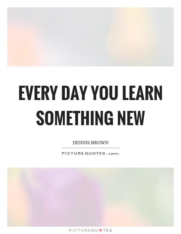 Every day you learn something new Picture Quote #1