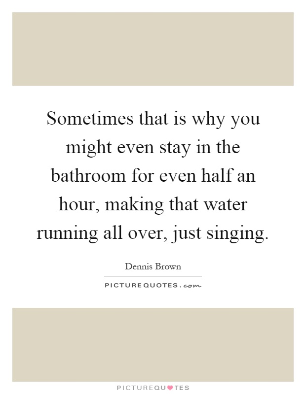 Sometimes that is why you might even stay in the bathroom for even half an hour, making that water running all over, just singing Picture Quote #1