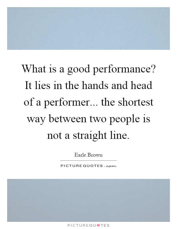 What is a good performance? It lies in the hands and head of a performer... the shortest way between two people is not a straight line Picture Quote #1