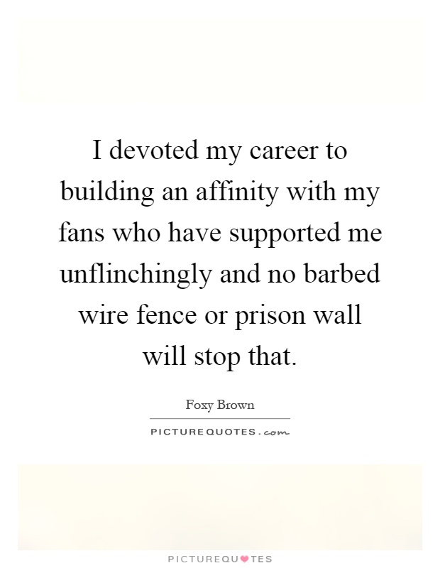 I devoted my career to building an affinity with my fans who have supported me unflinchingly and no barbed wire fence or prison wall will stop that Picture Quote #1