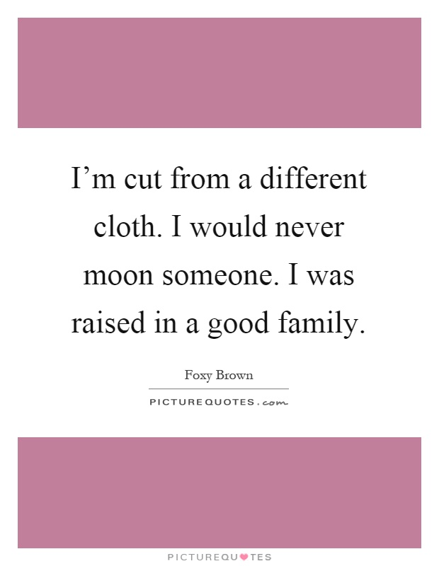 I'm cut from a different cloth. I would never moon someone. I was raised in a good family Picture Quote #1