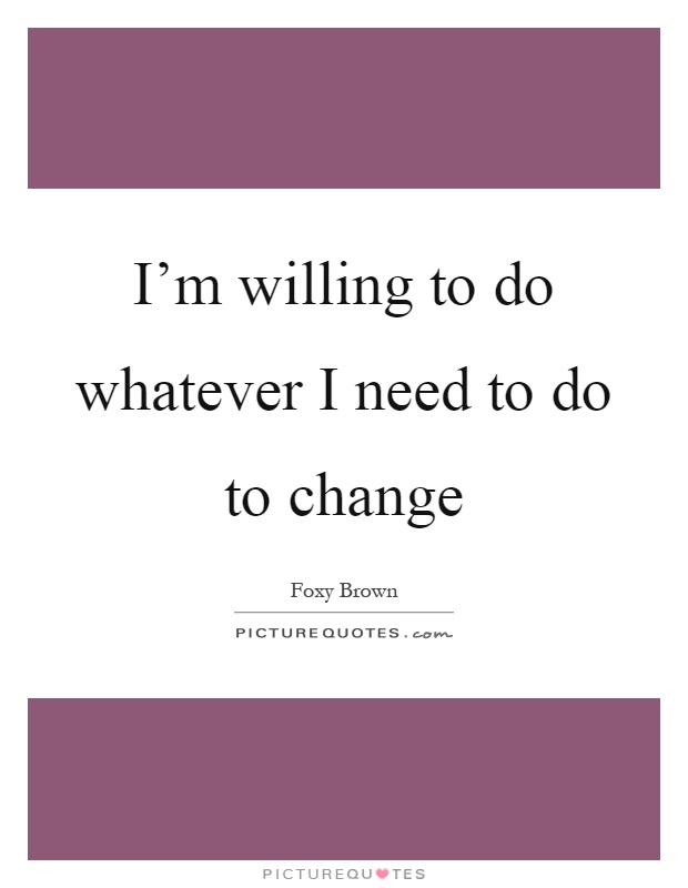 I'm willing to do whatever I need to do to change Picture Quote #1