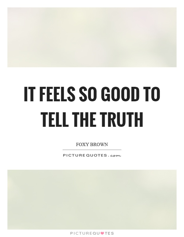 It feels so good to tell the truth Picture Quote #1
